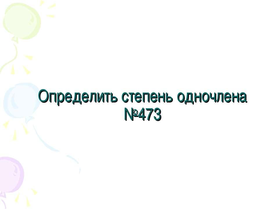 Определить степень одночлена №473
