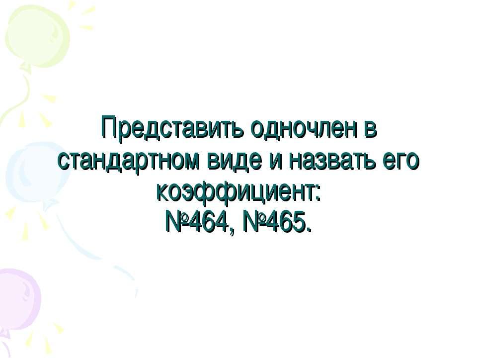 Представить одночлен в стандартном виде и назвать его коэффициент: №464, №465.