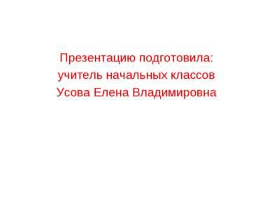 Презентацию подготовила: учитель начальных классов Усова Елена Владимировна