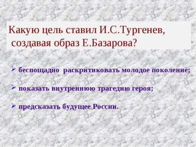 Какую цель ставил И.С.Тургенев, создавая образ Е.Базарова? беспощадно раскрит...