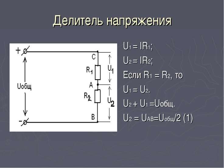 Делитель напряжения U1 = IR1; U2 = IR2; Если R1 = R2, то U1 = U2. U2 + U1 =Uо...