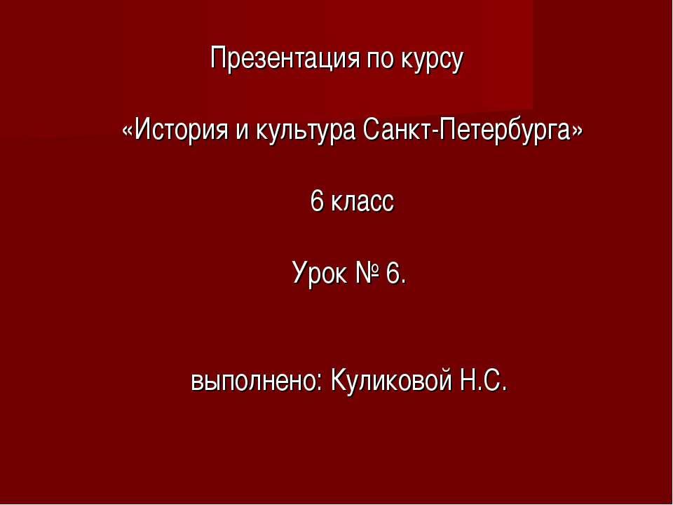 Презентация по курсу «История и культура Санкт-Петербурга» 6 класс Урок № 6. ...