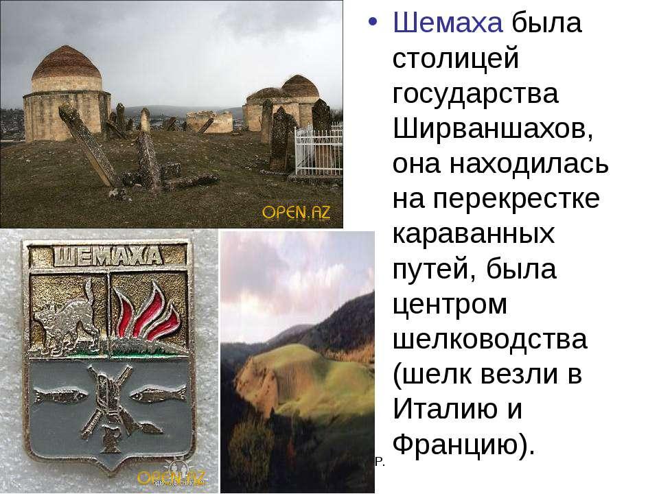 Сафаралиева.С.Р. Шемаха была столицей государства Ширваншахов, она находилась...