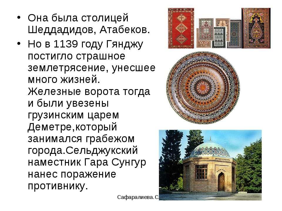 Сафаралиева.С.Р. Она была столицей Шеддадидов, Атабеков. Но в 1139 году Гяндж...