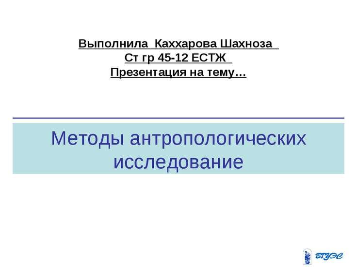 Методы антропологических исследование Выполнила Каххарова Шахноза Ст гр 45-12...