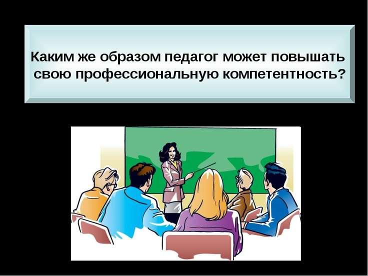 Каким же образом педагог может повышать свою профессиональную компетентность?