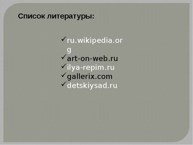 Список литературы: ru.wikipedia.org art-on-web.ru ilya-repim.ru gallerix.com ...