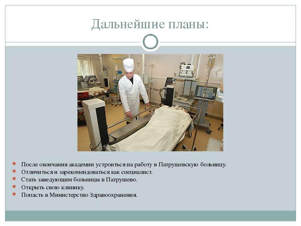 После окончания академии устроиться на работу в Патрушевскую больницу. После ...