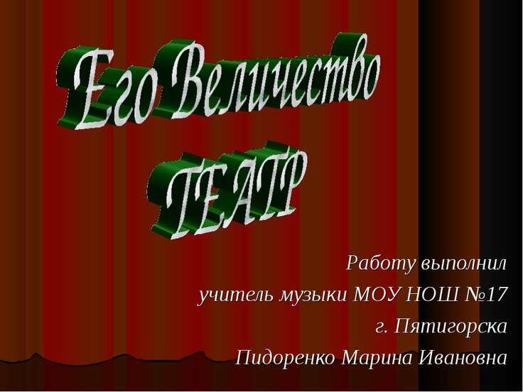 Работу выполнил учитель музыки МОУ НОШ №17 г. Пятигорска Пидоренко Марина Ива...
