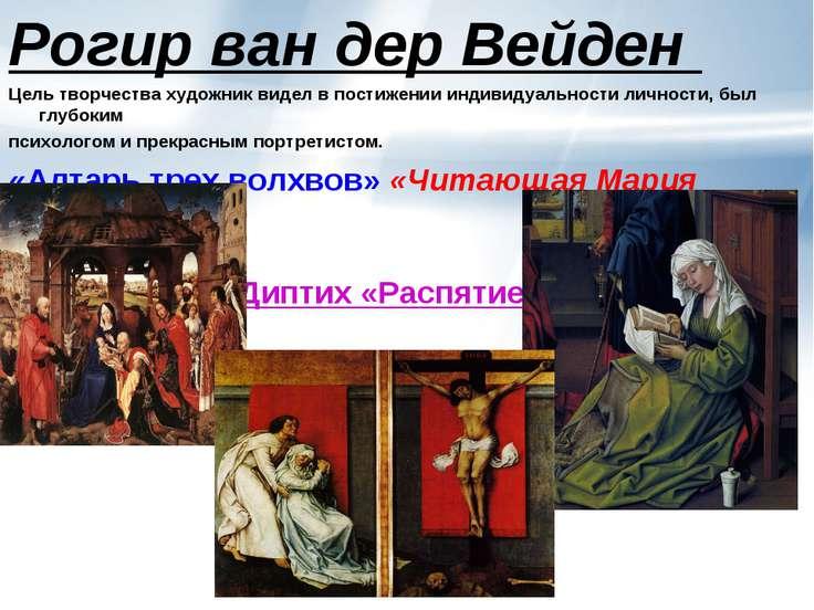 Диптих «Распятие» Рогир ван дер Вейден Цель творчества художник видел в пости...