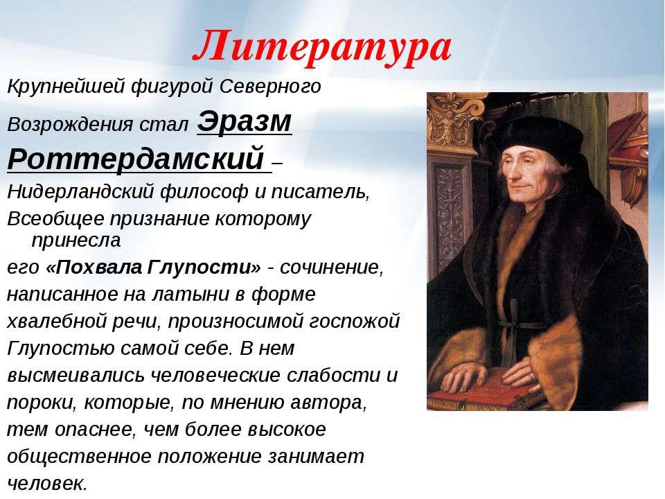 Литература Крупнейшей фигурой Северного Возрождения стал Эразм Роттердамский ...