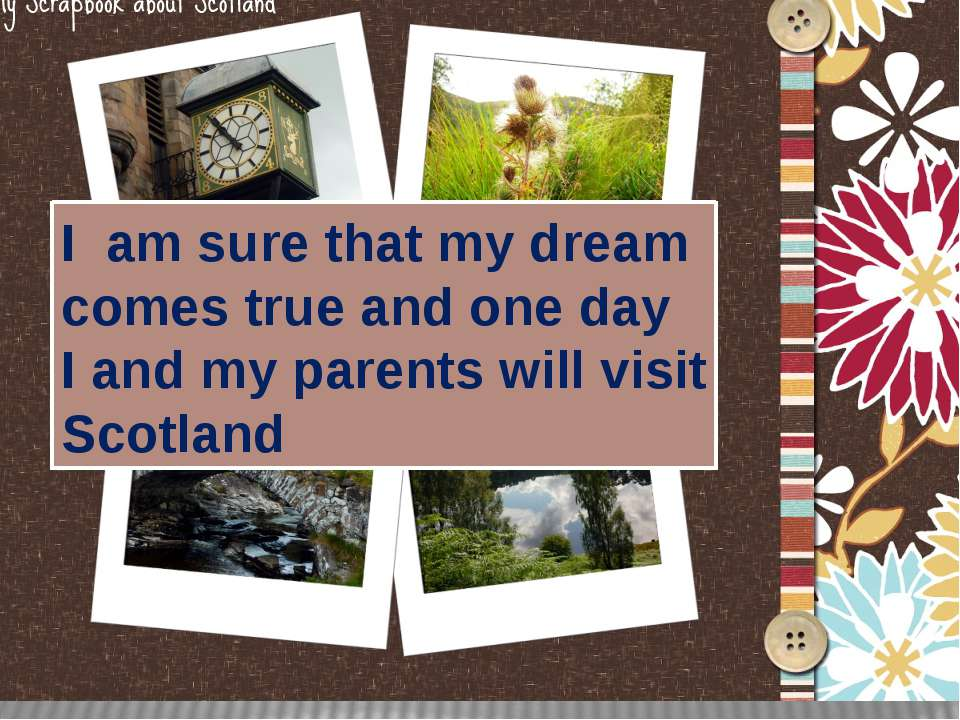 I am sure that my dream comes true and one day I and my parents will visit Sc...