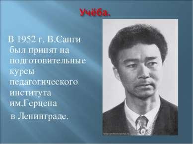 В 1952 г. В.Санги был принят на подготовительные курсы педагогического инстит...