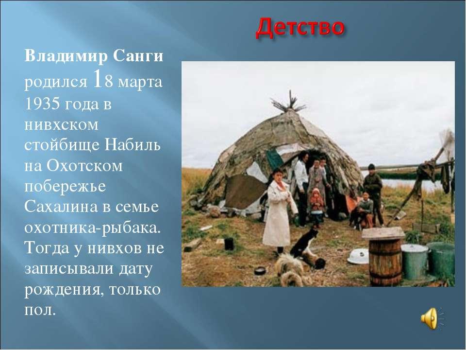 Владимир Санги родился 18 марта 1935 года в нивхском стойбище Набиль на Охотс...