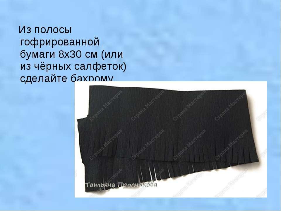 Из полосы гофрированной бумаги 8х30 см (или из чёрных салфеток) сделайте бахр...