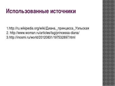 Использованные источники 1.http://ru.wikipedia.org/wiki/Диана,_принцесса_Уэль...