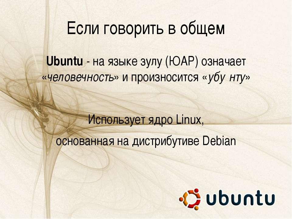Если говорить в общем Ubuntu - на языке зулу (ЮАР) означает «человечность» и ...