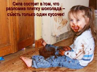 Сила состоит в том, что разломив плитку шоколада – съесть только один кусочек!