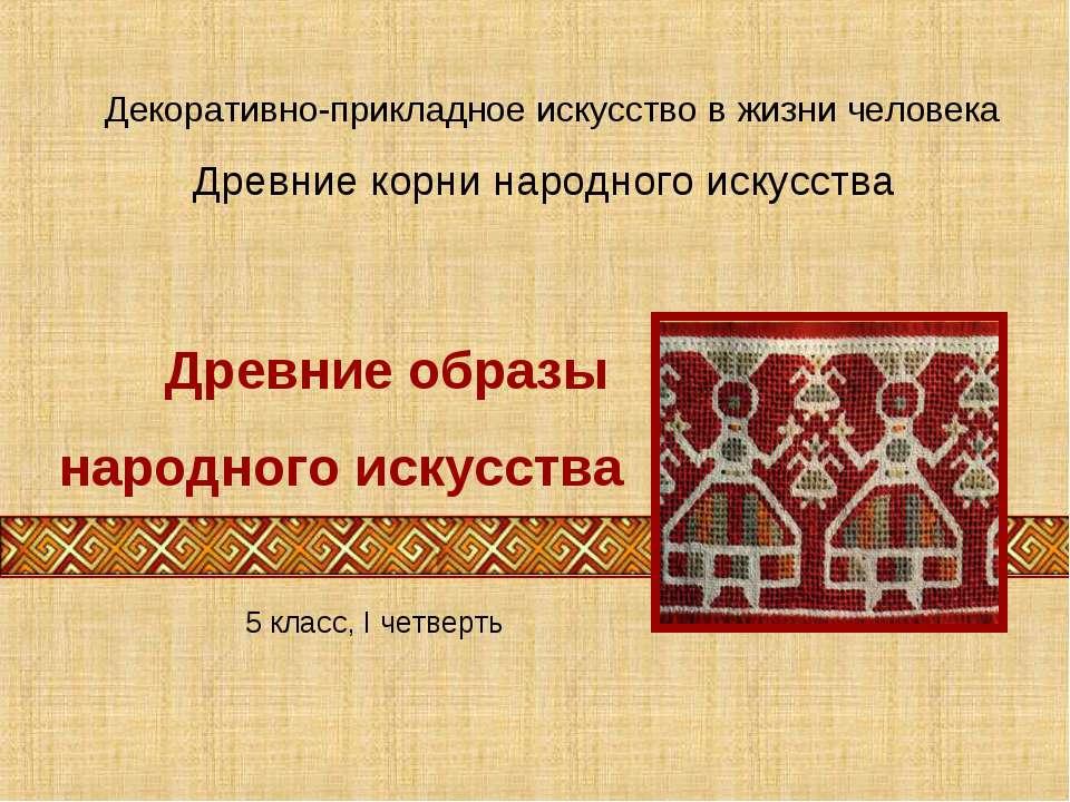Древние корни народного искусства Декоративно-прикладное искусство в жизни че...