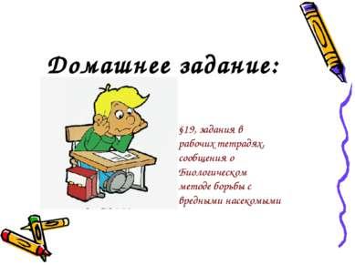 Домашнее задание:  §19, задания в рабочих тетрадях, сообщения о Биологическо...
