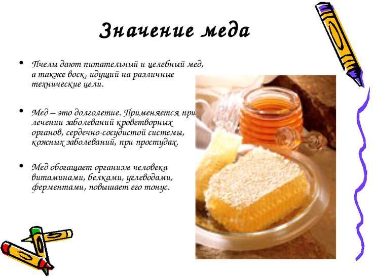 Значение меда Пчелы дают питательный и целебный мед, а также воск, идущий на ...