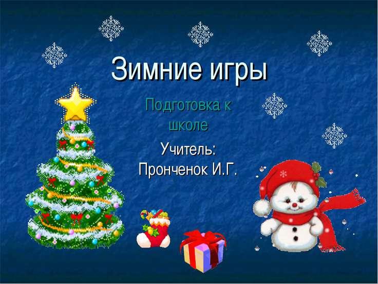 Зимние игры Подготовка к школе Учитель: Пронченок И.Г.