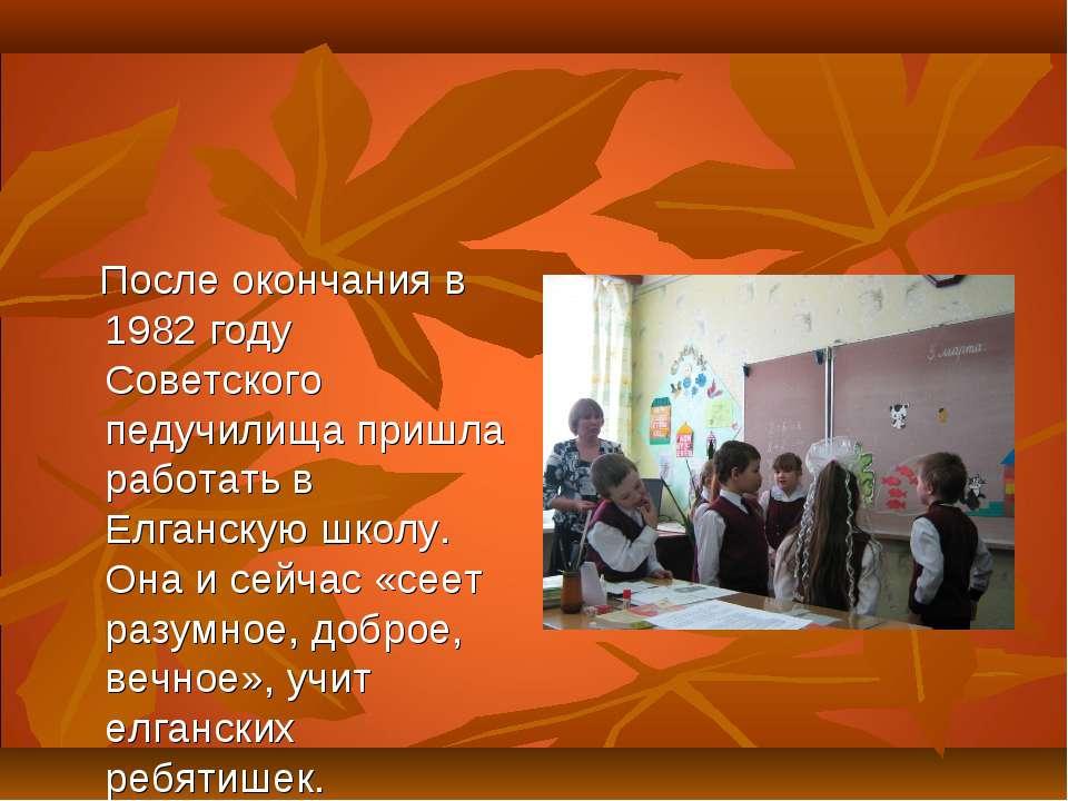 После окончания в 1982 году Советского педучилища пришла работать в Елганскую...