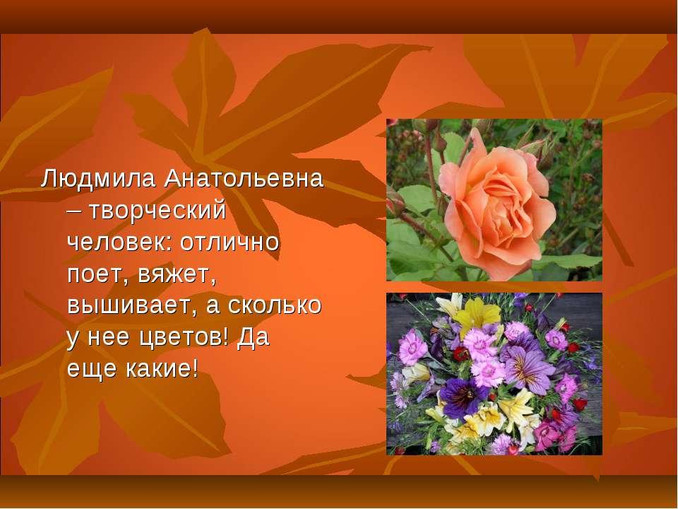 Людмила Анатольевна – творческий человек: отлично поет, вяжет, вышивает, а ск...