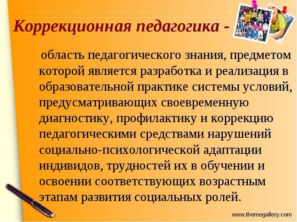 Коррекционная педагогика - область педагогического знания, предметом которой ...