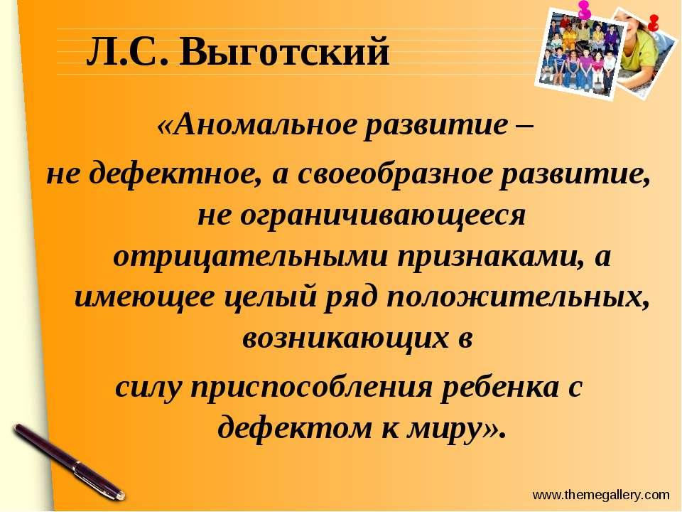 Л.С. Выготский «Аномальное развитие– не дефектное, а своеобразное развитие, ...