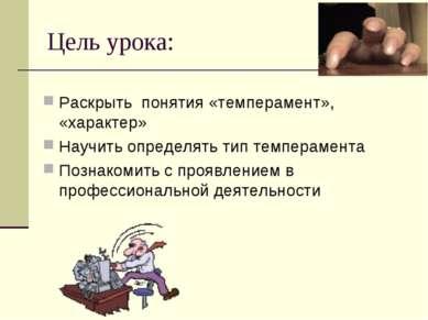 Цель урока: Раскрыть понятия «темперамент», «характер» Научить определять тип...