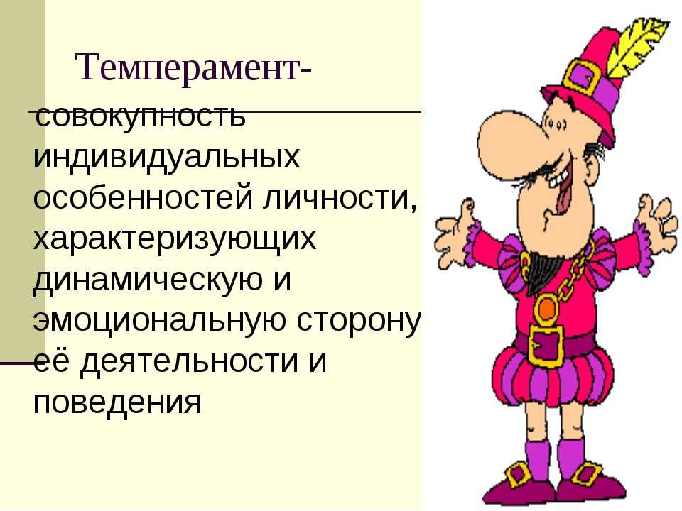 Темперамент- совокупность индивидуальных особенностей личности, характеризующ...