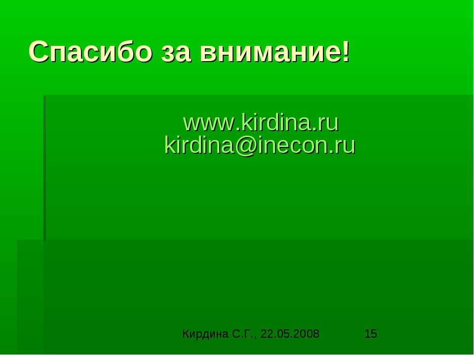 Спасибо за внимание!  www.kirdina.ru kirdina@inecon.ru Кирдина С.Г., 22.05.2008