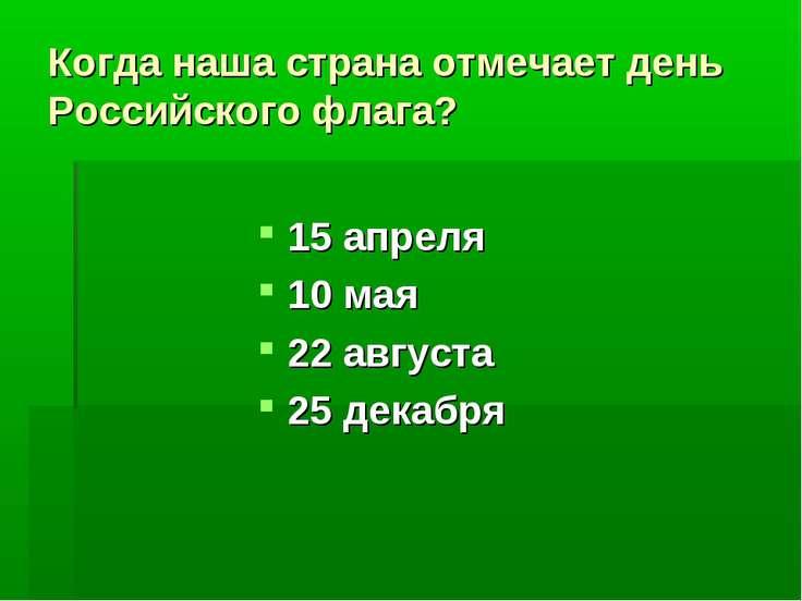 Когда наша страна отмечает день Российского флага? 15 апреля 10 мая 22 август...