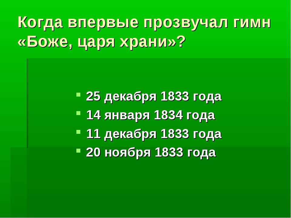Когда впервые прозвучал гимн «Боже, царя храни»? 25 декабря 1833 года 14 янва...