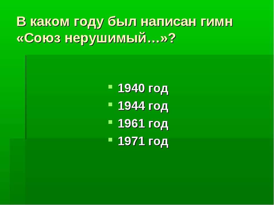 В каком году был написан гимн «Союз нерушимый…»? 1940 год 1944 год 1961 год 1...