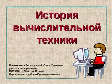 История вычислительной техники Презентация Верещагиной Юлии Юрьевны учителя и...