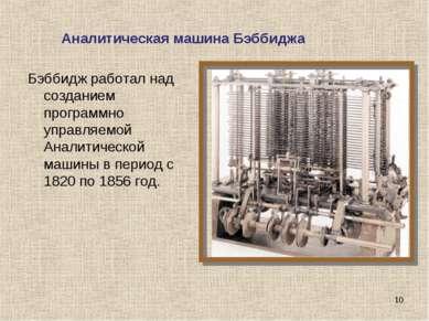 Бэббидж работал над созданием программно управляемой Аналитической машины в п...