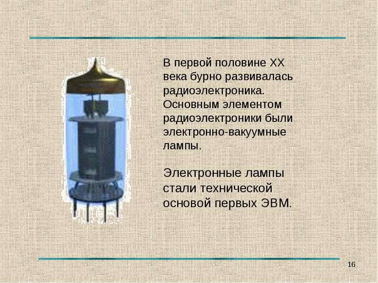 * В первой половине ХХ века бурно развивалась радиоэлектроника. Основным элем...