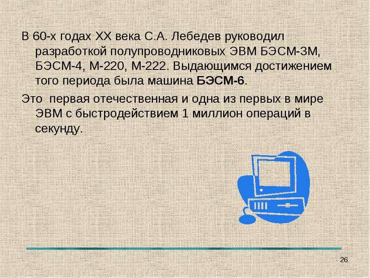В 60-х годах ХХ века С.А. Лебедев руководил разработкой полупроводниковых ЭВМ...