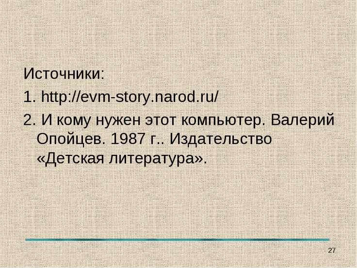 Источники: 1. http://evm-story.narod.ru/ 2. И кому нужен этот компьютер. Вале...