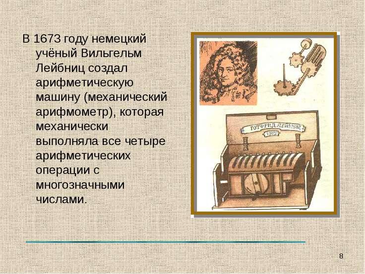 В 1673 году немецкий учёный Вильгельм Лейбниц создал арифметическую машину (м...
