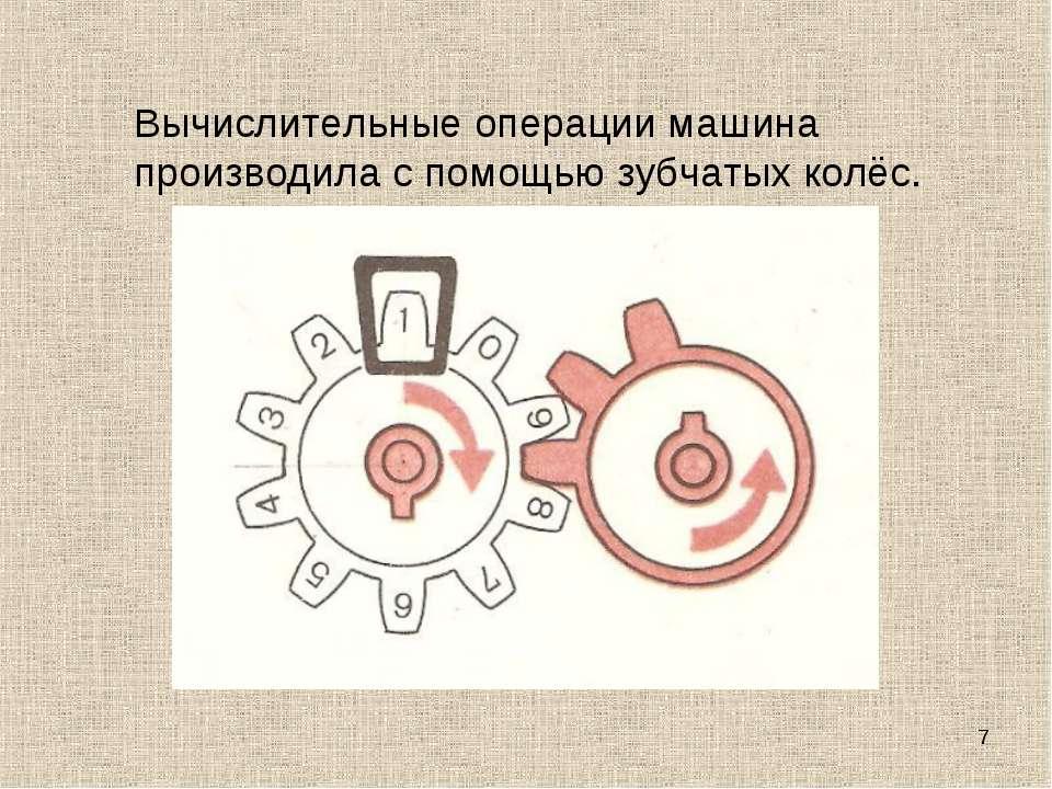 * Вычислительные операции машина производила с помощью зубчатых колёс.
