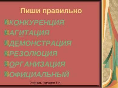 Пиши правильно КОНКУРЕНЦИЯ АГИТАЦИЯ ДЕМОНСТРАЦИЯ РЕЗОЛЮЦИЯ ОРГАНИЗАЦИЯ ОФИЦИА...