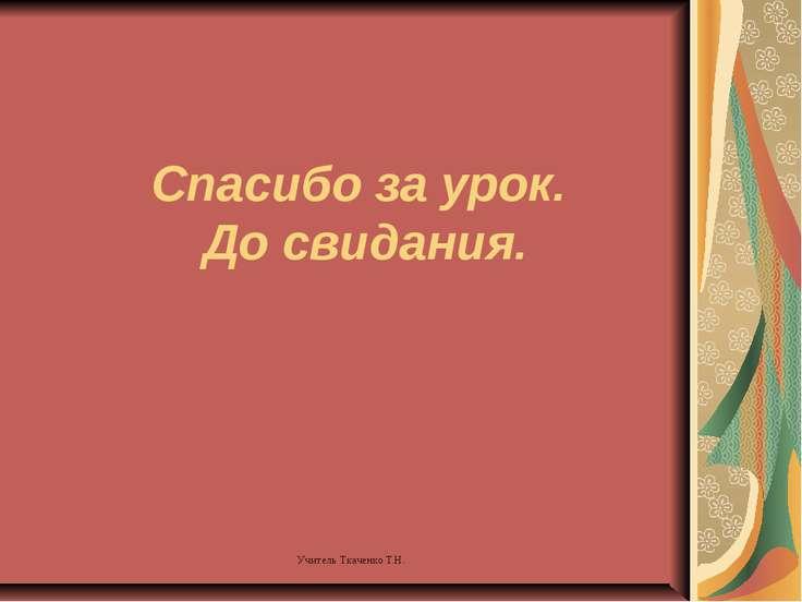 Спасибо за урок. До свидания. Учитель Ткаченко Т.Н.