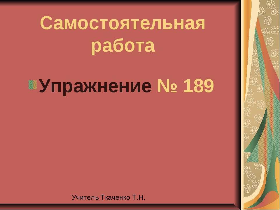 Самостоятельная работа Упражнение № 189 Учитель Ткаченко Т.Н.