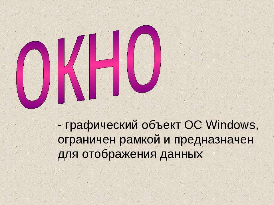 - графический объект ОС Windows, ограничен рамкой и предназначен для отображе...