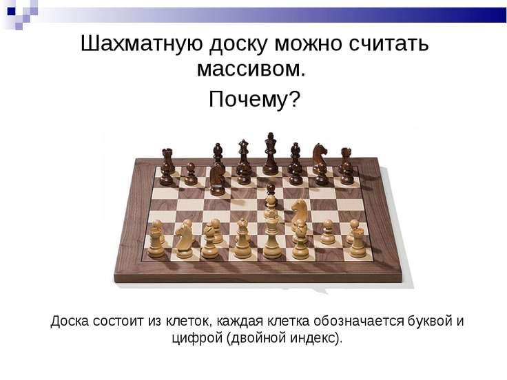 Шахматную доску можно считать массивом. Почему? Доска состоит из клеток, кажд...