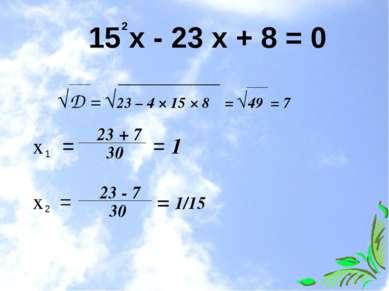 15 х - 23 х + 8 = 0 2 √D = √23 – 4 × 15 × 8 = √49 = 7 х = = 1 1 23 + 7 30 х =...