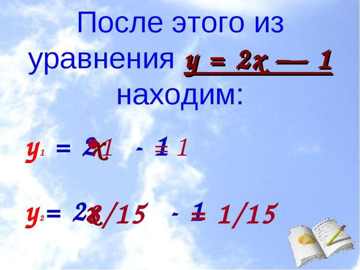 После этого из уравнения у = 2х — 1 находим: у1 = 2 - 1 у2= 2 - 1 х х •1 = 1 ...